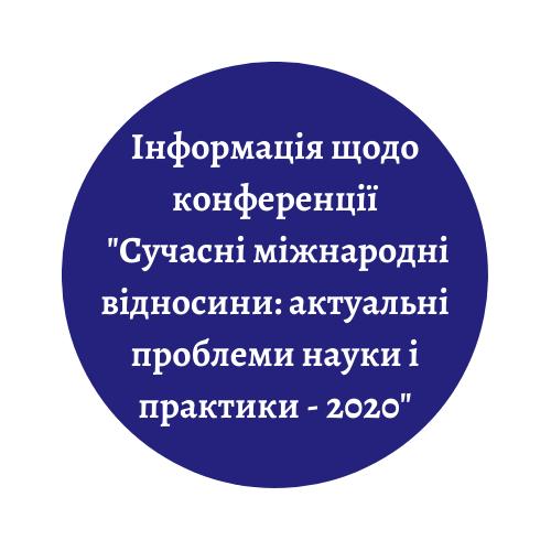 """Міжнародна науково-практична конференція """"Сучасні міжнародні відносини: актуальні проблеми науки і практики – 2020"""""""